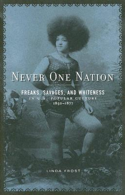 Never One Nation: Freaks, Savages, and Whiteness in U.S. Popular Culture, 1850-1877 - Frost, Linda