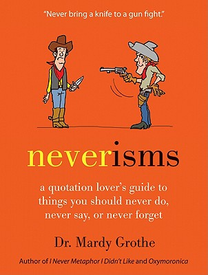 Neverisms: A Quotation Lover's Guide to Things You Should Never Do, Never Say, or Never Forget - Grothe, Mardy, Dr., PH.D.