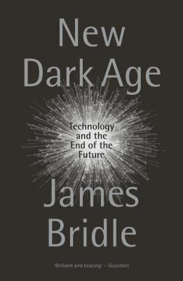 New Dark Age: Technology and the End of the Future - Bridle, James