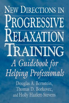 New Directions in Progressive Relaxation Training: A Guidebook for Helping Professionals - Borkovec, Thomas D, and Hazlett-Stevens, Holly, and Bernstein, Douglas A