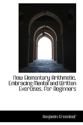 New Elementary Arithmetic, Embracing Mental and Written Exercises, for Beginners - Greenleaf, Benjamin