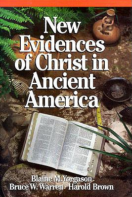 New Evidences of Christ in Ancient America - Yorgason, Blaine M, and Warren, Bruce W, Ph.D., and Brown, Harold, Ph.D.
