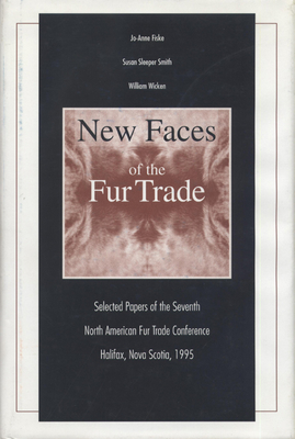 New Faces of the Fur Trade: Selected Papers of the Seventh North American Fur Trade Conference Halifax, Nova Scotia, 1995 - Fiske, Jo-Anne (Editor), and Smith, Susan Sleeper (Editor), and Sleeper-Smith, Susan (Editor)