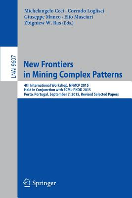 New Frontiers in Mining Complex Patterns: 4th International Workshop, Nfmcp 2015, Held in Conjunction with Ecml-Pkdd 2015, Porto, Portugal, September 7, 2015, Revised Selected Papers - Ceci, Michelangelo (Editor)