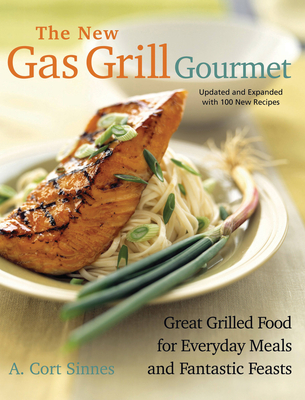 New Gas Grill Gourmet: Great Grilled Food for Everyday Meals and Fantastic Feasts - Sinnes, A Cort