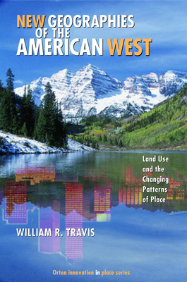 New Geographies of the American West: Land Use and the Changing Patterns of Place - Travis, William Riebsame