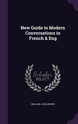 New Guide to Modern Conversations in French & Eng - Bellenger, William A