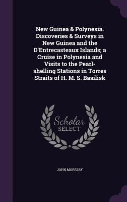 New Guinea & Polynesia. Discoveries & Surveys in New Guinea and the D'Entrecasteaux Islands; A Cruise in Polynesia and Visits to the Pearl-Shelling Stations in Torres Straits of H. M. S. Basilisk - Moresby, John