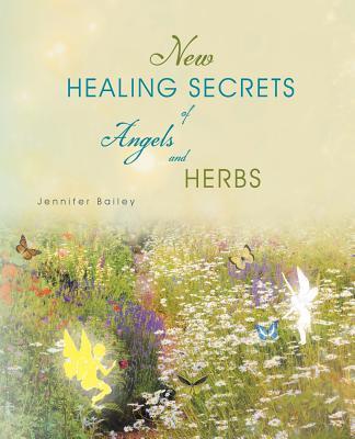 New Healing Secrets of Angels and Herbs - Bailey, Jennifer