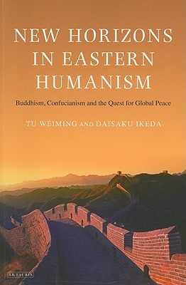 New Horizons in Eastern Humanism: Buddhism, Confucianism and the Quest for Global Peace - Weiming, Tu