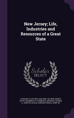 New Jersey; Life, Industries and Resources of a Great State - Parsons, Floyd William, and Burgess, George S, and New Jersey State Chamber of Commerce (Creator)