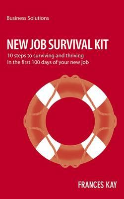 New Job Survival Kit: 10 Steps to Surviving and Thriving in the First 100 Days of Your New Job - Frances, Kay