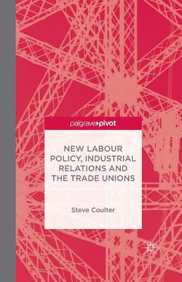 New Labour Policy, Industrial Relations and the Trade Unions - Coulter, S
