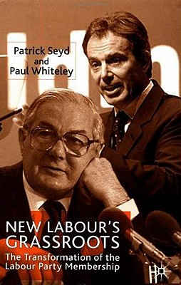 New Labour's Grassroots: The Transformation of the Labour Party Membership - Seyd, P, and Whiteley, P