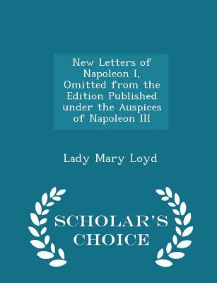 New Letters of Napoleon I, Omitted from the Edition Published Under the Auspices of Napoleon III - Scholar's Choice Edition - Loyd, Lady Mary