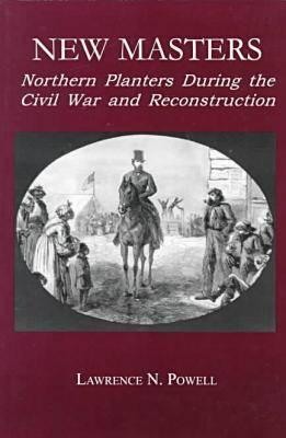 New Masters: Northern Planters During the Civil War and Reconstruction. - Powell, Lawrence N