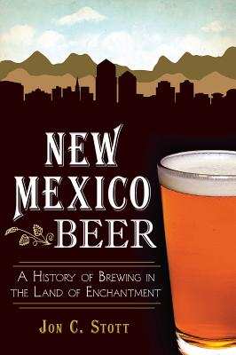 New Mexico Beer: A History of Brewing in the Land of Enchantment - Stott, Jon C