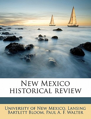 New Mexico Historical Review - Bloom, Lansing Bartlett, and Walter, Paul a F, and University of New Mexico (Creator)