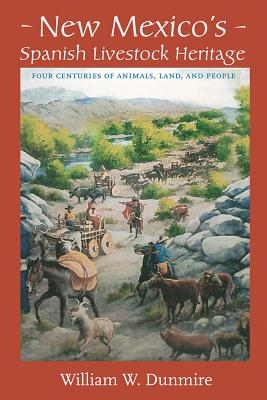 New Mexico's Spanish Livestock Heritage: Four Centuries of Animals, Land, and People - Dunmire, William W
