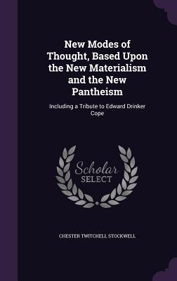 New Modes of Thought, Based Upon the New Materialism and the New Pantheism: Including a Tribute to Edward Drinker Cope - Stockwell, Chester Twitchell