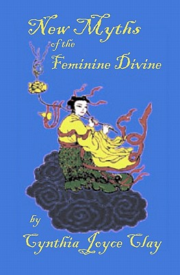 New Myths of the Feminine Divine - Clay, Cynthia Joyce