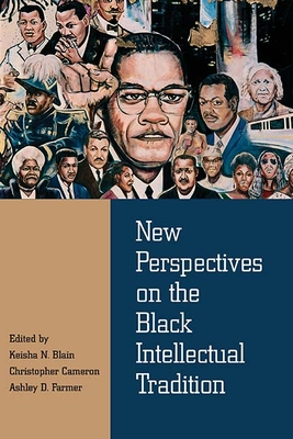 New Perspectives on the Black Intellectual Tradition - Blain, Keisha N (Editor), and Cameron, Christopher (Editor), and Farmer, Ashley D (Editor)