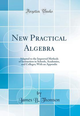 New Practical Algebra: Adapted to the Improved Methods of Instruction in Schools, Academies, and Colleges; With an Appendix (Classic Reprint) - Thomson, James B