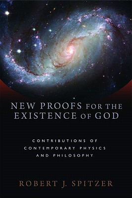 New Proofs for the Existence of God: Contributions of Contemporary Physics and Philosophy - Spitzer, Robert J