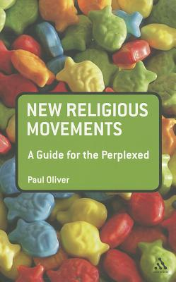 New Religious Movements: A Guide for the Perplexed - Oliver, Paul