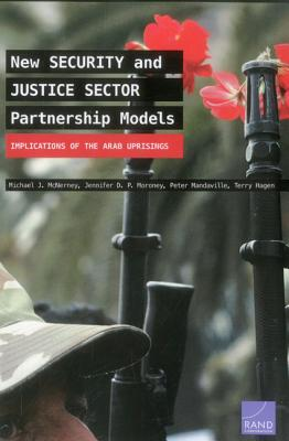 New Security and Justice Sector Partnership Models: Implications of the Arab Uprisings - McNerney, Michael J, and P Moroney, Jennifer D, and Mandaville, Peter