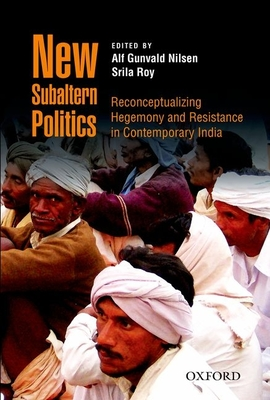 New Subaltern Politics: Reconceptualizing Hegemony and Resistance in Contemporary India - Nilsen, Alf Gunvald (Editor), and Roy, Srila (Editor)