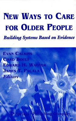 New Ways to Care for Older People: Building Systems Based on Evidence - Calkins, Evan (Editor), and Boult, Chad, Ms., MD, MPH (Editor), and Wagner, Edward H (Editor)