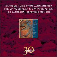 New World Symphonies: Baroque Music from Latin America - Ex Cathedra Baroque Ensemble; Jeffrey Skidmore; QuintEssential Sackbut & Cornett Ensemble; Ex Cathedra Choir (choir, chorus)