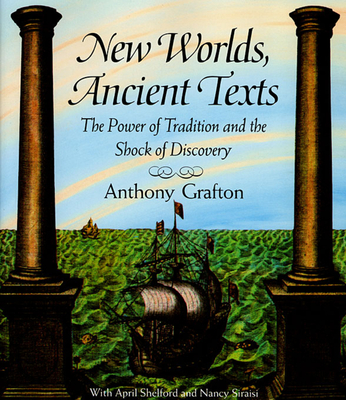New Worlds, Ancient Texts: The Power of Tradition and the Shock of Discovery (Revised) - Grafton, Anthony, and Siraisi, Nancy, and Shelford, April