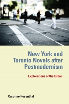 New York and Toronto Novels After Postmodernism: Explorations of the Urban - Rosenthal, Caroline
