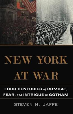 New York at War: Four Centuries of Combat, Fear, and Intrigue in Gotham - Jaffe, Steven H