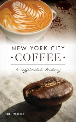 New York City Coffee: A Caffeinated History - Meister, Erin