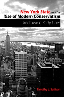 New York State and the Rise of Modern Conservatism: Redrawing Party Lines - Sullivan, Timothy J