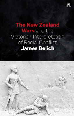 New Zealand Wars and the Victorian Interpretation of Racial Conflict - Belich, James