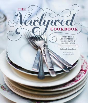 Newlywed Cookbook: Fresh Ideas & Modern Recipes for Cooking with & for Each Other (Newlywed Gifts, Date Night Cookbooks, Newly Engaged Gifts, Cookbook for Two) - Copeland, Sarah, and Remington, Sara (Photographer)