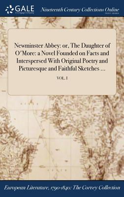 Newminster Abbey: Or, the Daughter of O'More: A Novel Founded on Facts and Interspersed with Original Poetry and Picturesque and Faithful Sketches ...; Vol. I - Anonymous