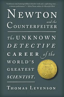 Newton and the Counterfeiter: The Unknown Detective Career of the World's Greatest Scientist - Levenson, Thomas
