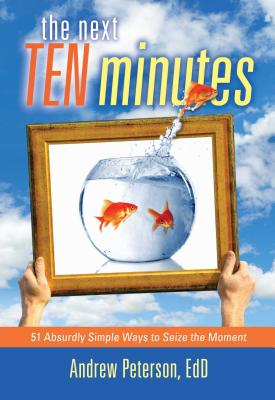 Next Ten Minutes: 51 Absurdly Simple Ways to Seize the Moment - Peterson, Andrew, Dr.