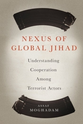 Nexus of Global Jihad: Understanding Cooperation Among Terrorist Actors - Moghadam, Assaf