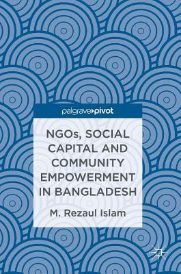 Ngos, Social Capital and Community Empowerment in Bangladesh - Islam, M Rezaul