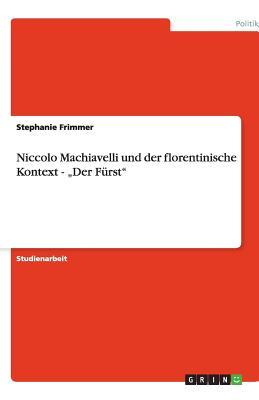 """Niccolo Machiavelli Und Der Florentinische Kontext - """"Der Furst - Frimmer, Stephanie"""