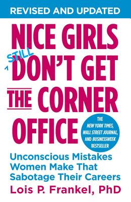 Nice Girls Don't Get The Corner Office: Unconscious Mistakes Women Make That Sabotage Their Careers - Frankel, Lois P.