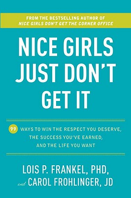 Nice Girls Just Don't Get It: 99 Ways to Win the Respect You Deserve, the Success You've Earned, and the Life You Want - Frankel, Lois P, PH.D., and Frohlinger, Carol, J.D.