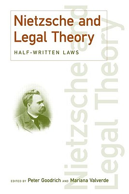 Nietzsche and Legal Theory: Half-Written Laws - Goodrich, Peter (Editor), and Valverde, Mariana (Editor)
