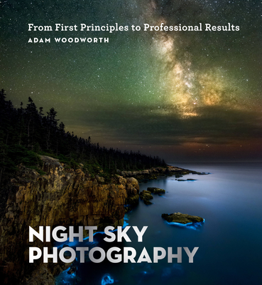 Night Sky Photography: From First Principles to Professional Results - Woodworth, Adam